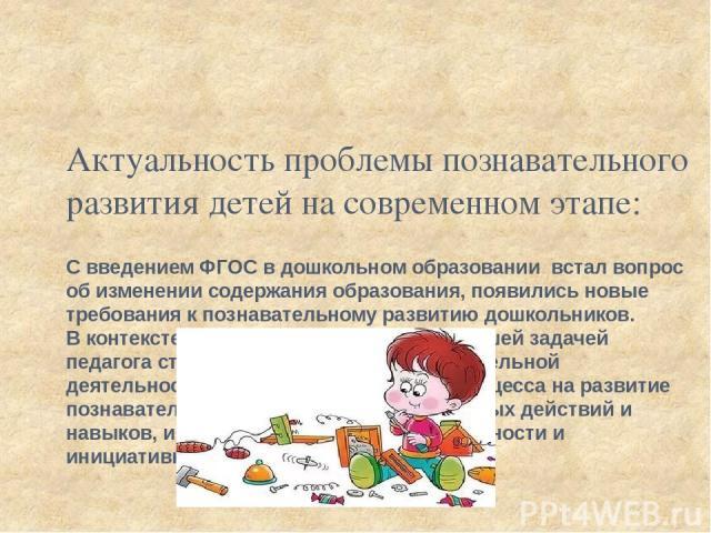 Актуальность проблемы познавательного развития детей на современном этапе: С введением ФГОС в дошкольном образовании встал вопрос об изменении содержания образования, появились новые требования к познавательному развитию дошкольников. В контексте ре…