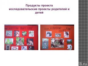 Продукты проекта исследовательские проекты родителей и детей