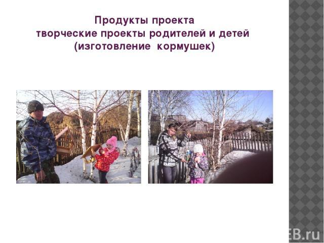 Продукты проекта творческие проекты родителей и детей (изготовление кормушек)