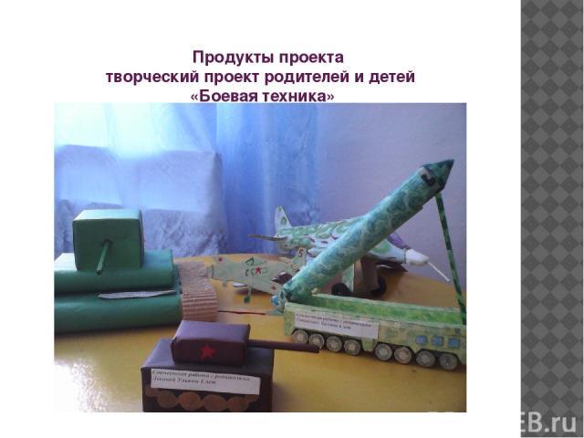 Продукты проекта творческий проект родителей и детей «Боевая техника»