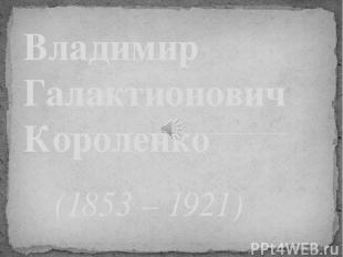 (1853 – 1921) Владимир Галактионович Короленко