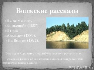 Волжские рассказы Волга для Короленко - «колыбель русского романтизма». Волжская