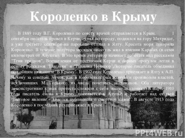 В 1889 году В.Г. Короленко по совету врачей отправляется в Крым. 1 сентября писатель провел в Керчи, гулял по городу, поднялся на гору Митридат, а уже третьего сентября на пароходе отплыл в Ялту. Красота моря покорила Короленко. В течение полутора м…