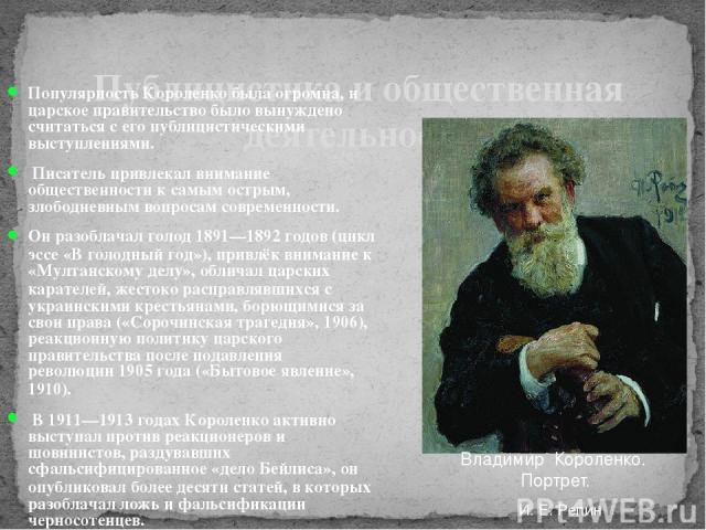 Публицистика и общественная деятельность Популярность Короленко была огромна, и царское правительство было вынуждено считаться с его публицистическими выступлениями. Писатель привлекал внимание общественности к самым острым, злободневным вопросам со…