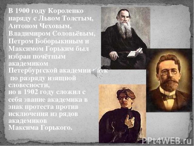 В 1900 году Короленко наряду с Львом Толстым, Антоном Чеховым, Владимиром Соловьёвым, Петром Боборыкиным и Максимом Горьким был избран почётным академиком Петербургской академии наук по разряду изящной словесности, но в 1902 году сложил с себя звани…