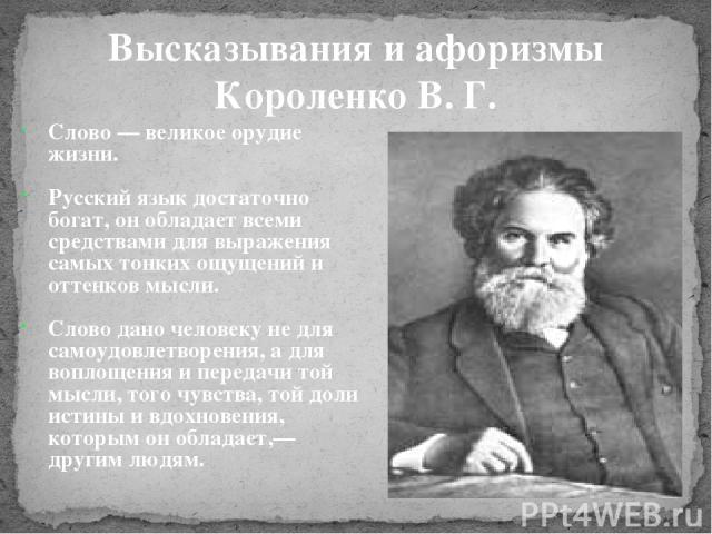 Слово — великое орудие жизни. Русский язык достаточно богат, он обладает всеми средствами для выражения самых тонких ощущений и оттенков мысли. Слово дано человеку не для самоудовлетворения, а для воплощения и передачи той мысли, того чувства, той д…