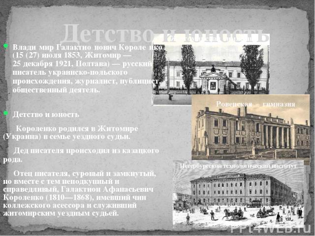 Детство и юность Влади мир Галактио нович Короле нко (15 (27) июля 1853, Житомир— 25 декабря 1921, Полтава)— русский писатель украинско-польского происхождения, журналист, публицист, общественный деятель. Детство и юность Короленко родился в Житом…