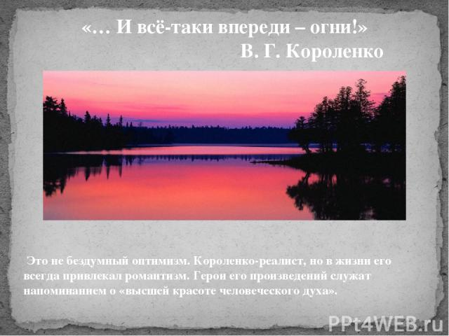 «… И всё-таки впереди – огни!» В. Г. Короленко Это не бездумный оптимизм. Короленко-реалист, но в жизни его всегда привлекал романтизм. Герои его произведений служат напоминанием о «высшей красоте человеческого духа».