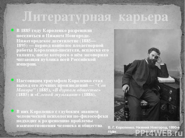 В 1885 году Короленко разрешили поселиться в Нижнем Новгороде. Нижегородское десятилетие (1885—1895)— период наиболее плодотворной работы Короленко-писателя, всплеска его таланта, после которого о нём заговорила читающая публика всей Российской имп…