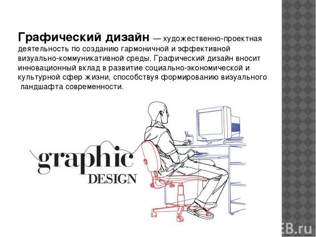 Графический дизайн — художественно-проектная деятельность по созданию гармоничной и эффективной визуально-коммуникативной среды. Графический дизайн вносит инновационный вклад в развитие социально-экономической и культурной сфер жизни, способствуя фо…