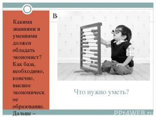 Что нужно уметь? Какими знаниями и умениями должен обладать экономист? Как база,