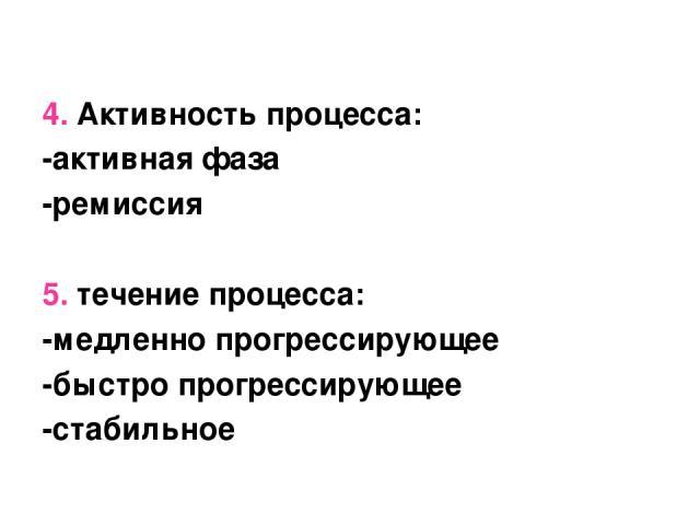 4. Активность процесса: -активная фаза -ремиссия 5. течение процесса: -медленно прогрессирующее -быстро прогрессирующее -стабильное