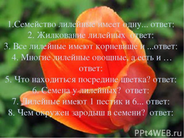 1.Семейство лилейные имеет одну... ответ: 2. Жилкование лилейных ответ: 3. Все лилейные имеют корневище и ...ответ: 4. Многие лилейные овощные, а есть и … ответ: 5. Что находиться посредине цветка? ответ: 6. Семена у лилейных? ответ: 7. Лилейные име…