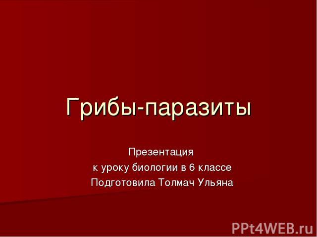 Грибы-паразиты Презентация к уроку биологии в 6 классе Подготовила Толмач Ульяна