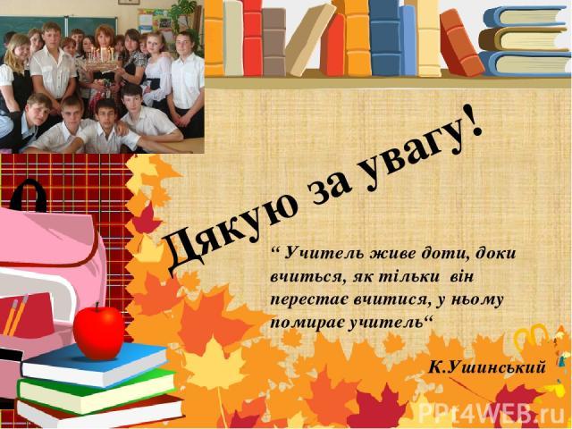 """"""" Учитель живе доти, доки вчиться, як тільки він перестає вчитися, у ньому помирає учитель"""" К.Ушинський Дякую за увагу!"""