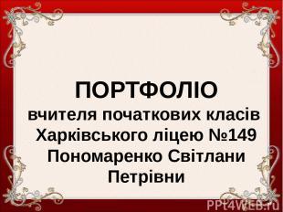ПОРТФОЛІО вчителя початкових класів Харківського ліцею №149 Пономаренко Світлани