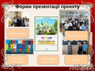Форми презентації проекту Усний журнал Тематична виставка Вистава Інформаційний