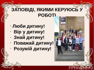 ЗАПОВІДІ, ЯКИМИ КЕРУЮСЬ У РОБОТІ Люби дитину! Вір у дитину! Знай дитину! Поважай