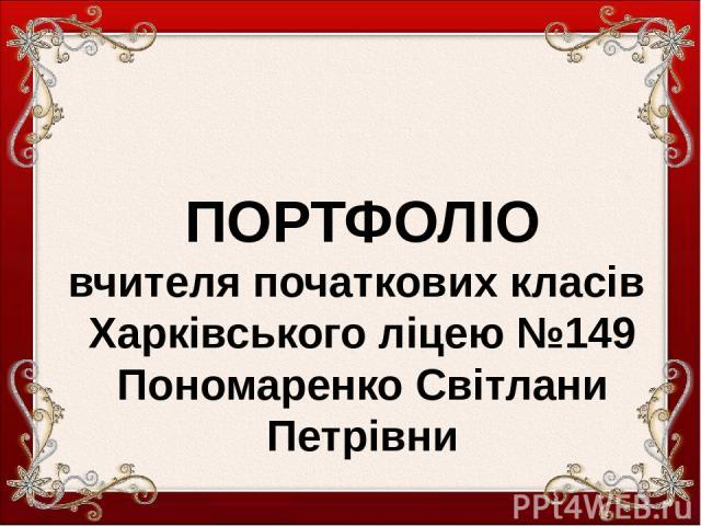 ПОРТФОЛІО вчителя початкових класів Харківського ліцею №149 Пономаренко Світлани Петрівни