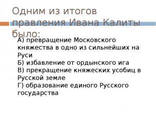 Одним из итогов правления Ивана Калиты было: А) превращение Московского княжеств