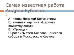 Самая известная работа Андрея Рублева:  А) икона Донской Богоматери Б) иконная