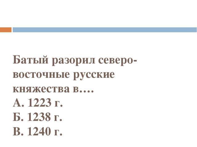 Батый разорил северо-восточные русские княжествав…. А. 1223 г. Б. 1238 г. В. 1240 г.