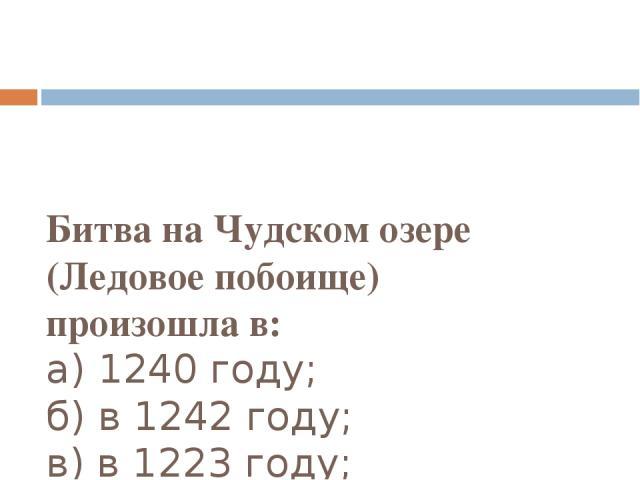 Битва на Чудском озере (Ледовое побоище) произошлав: а) 1240 году; б) в 1242 году; в) в 1223 году; г) в 1236 году;