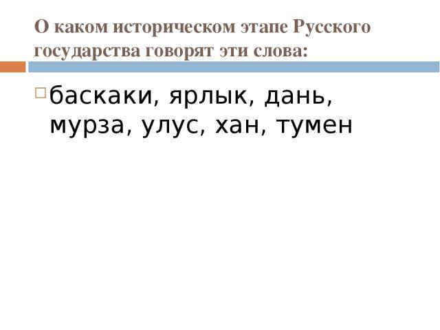 О каком историческом этапе Русского государства говорят эти слова: баскаки, ярлык, дань, мурза, улус, хан, тумен