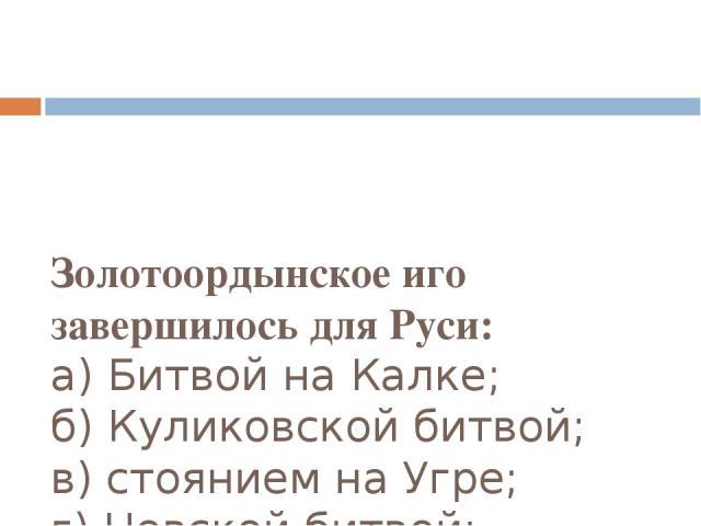 Золотоордынское иго завершилось для Руси: а) Битвой на Калке; б) Куликовской битвой; в) стоянием на Угре; г) Невской битвой;