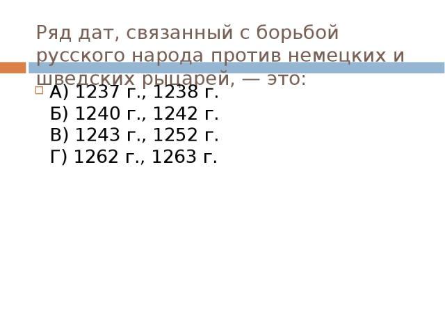 Ряд дат, связанный с борьбой русского народа против немецких и шведских рыцарей, — это: А) 1237 г., 1238 г. Б) 1240 г., 1242 г. В) 1243 г., 1252 г. Г) 1262 г., 1263 г.