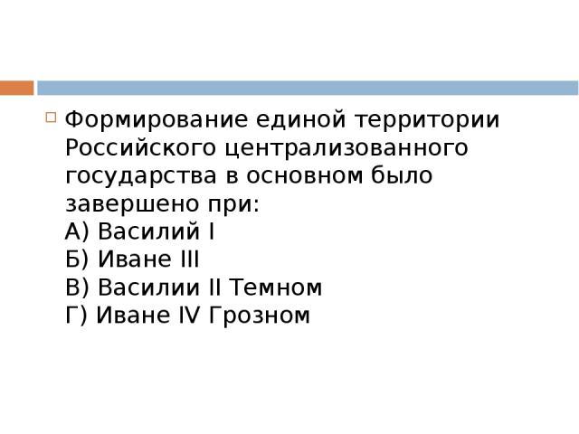 Формирование единой территории Российского централизованного государства в основном было завершено при: А) Василий I Б) Иване III В) Василии II Темном Г) Иване IV Грозном