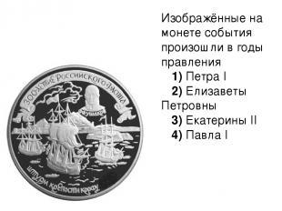 Изображённые на монете события произошли в годы правления 1)ПетраI 2)Ел