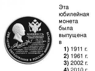 Эта юбилейная монета была выпущена в 1)1911 г. 2)1961 г. 3)2002 г.