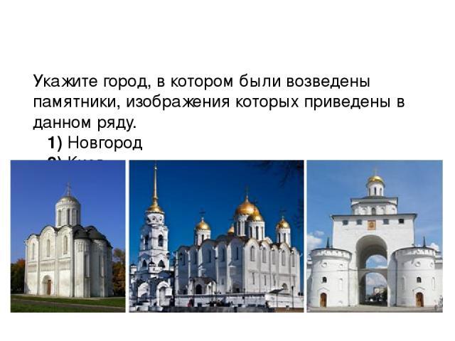 Укажите город, в котором были возведены памятники, изображения которых приведены в данном ряду. 1)Новгород 2)Киев 3)Владимир 4)Москва