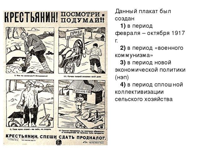 Данный плакат был создан 1)в период февраля–октября 1917 г. 2)в период «военного коммунизма» 3)в период новой экономической политики (нэп) 4)в период сплошной коллективизации сельского хозяйства