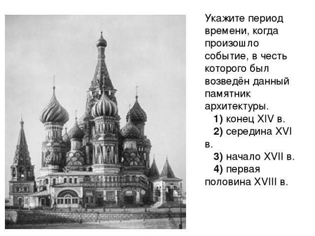 Укажите период времени, когда произошло событие, в честь которого был возведён данный памятник архитектуры. 1)конецXIVв. 2)серединаXVIв. 3)началоXVIIв. 4)первая половинаXVIIIв.