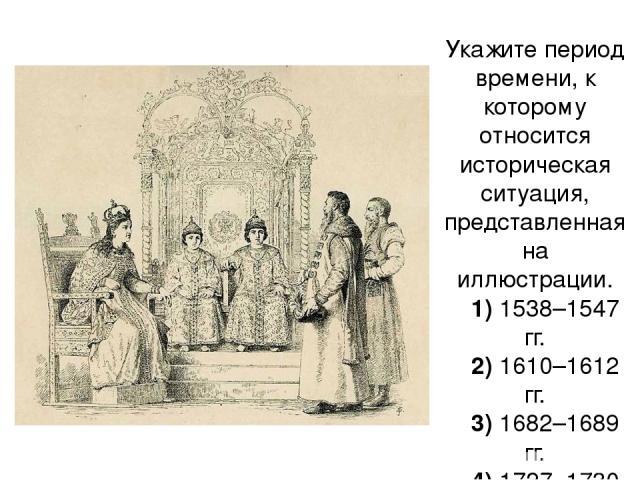 Укажите период времени, к которому относится историческая ситуация, представленная на иллюстрации. 1)1538–1547 гг. 2)1610–1612 гг. 3)1682–1689 гг. 4)1727–1730 гг.
