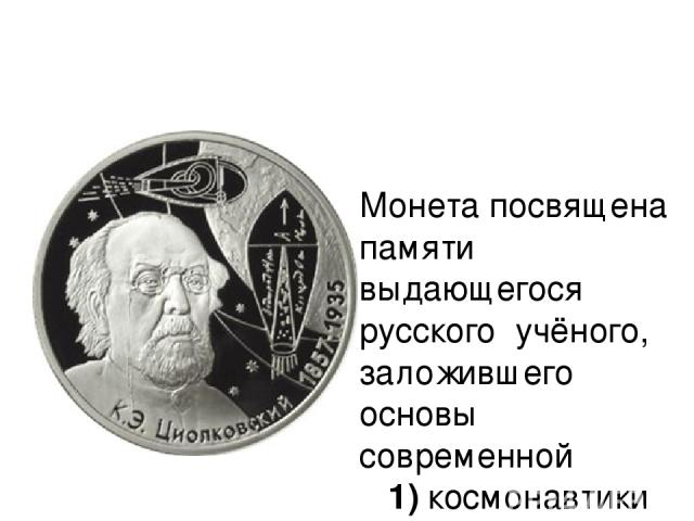 Монета посвящена памяти выдающегося русского учёного, заложившего основы современной 1)космонавтики 2)ядерной физики 3)химии 4)кибернетики