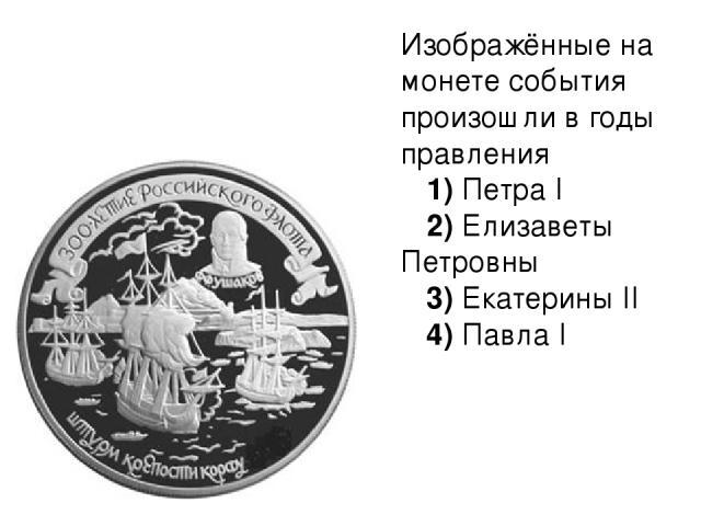 Изображённые на монете события произошли в годы правления 1)ПетраI 2)Елизаветы Петровны 3)ЕкатериныII 4)ПавлаI