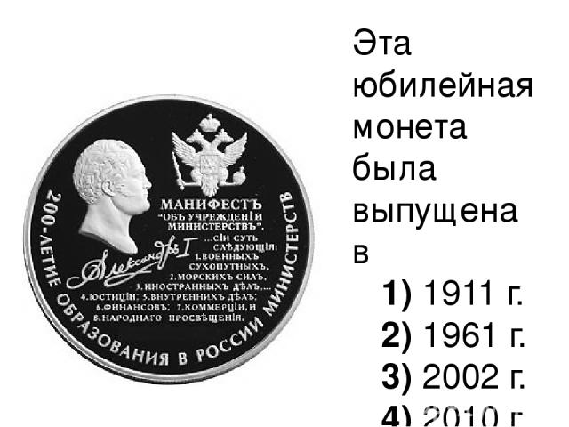 Эта юбилейная монета была выпущена в 1)1911 г. 2)1961 г. 3)2002 г. 4)2010 г.