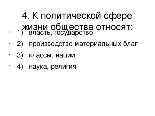 4. К политической сфере жизни общества относят: 1) власть, государство 2) производство материальных благ 3) классы, нации 4) наука, религия