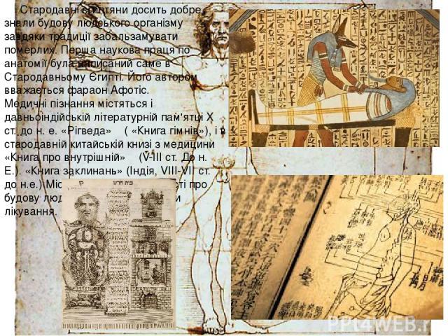 Стародавні єгиптяни досить добре знали будову людського організму завдяки традиції забальзамувати померлих. Перша наукова праця по анатомії була написаний саме в Стародавньому Єгипті. Його автором вважається фараон Афотіс. Медичні пізнання містяться…