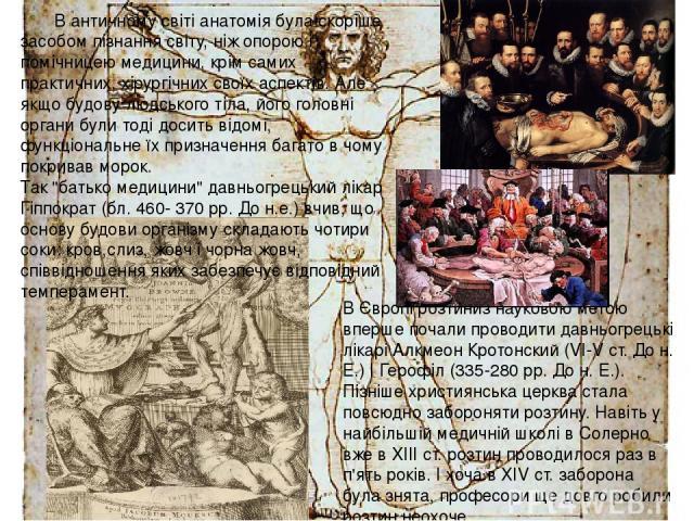 В античному світі анатомія була скоріше засобом пізнання світу, ніж опорою і помічницею медицини, крім самих практичних, хірургічних своїх аспектів. Але якщо будову людського тіла, його головні органи були тоді досить відомі, функціональне їх призна…