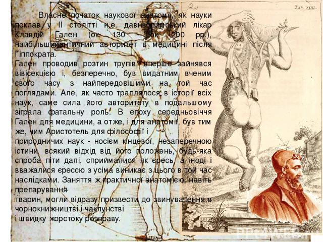 Власне початок наукової анатомії, як науки поклав у II столітті н.е. давньоримський лікар Клавдій Гален (ок. 130 - ок. 200 рр.), найбільшийантичний авторитет в медицині після Гіппократа. Гален проводив розтин трупів, вперше зайнявся вівісекцією і, б…