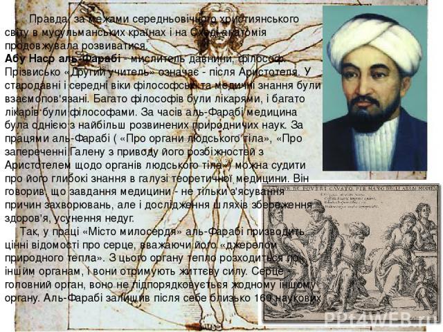 Правда, за межами середньовічного християнського світу в мусульманських країнах і на Сході анатомія продовжувала розвиватися. Абу Наср аль-Фарабі - мислитель давнини, філософ. Прізвисько «Другий учитель» означає - після Аристотеля. У стародавні і се…