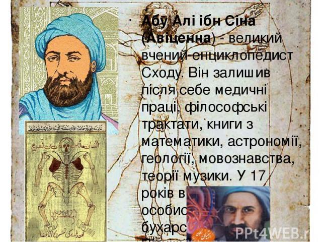 Абу Алі ібн Сіна (Авіценна) - великий вчений-енциклопедист Сходу. Він залишив після себе медичні праці, філософські трактати, книги з математики, астрономії, геології, мовознавства, теорії музики. У 17 років він вже був особистим лікарем бухарського…