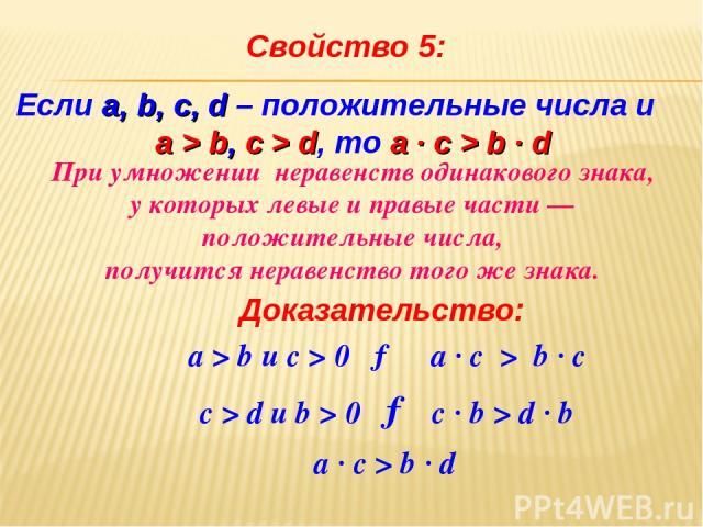 Свойство 5: Доказательство: а > b и c > 0 → a ∙ с > b ∙ c а ∙ с > b ∙ d с > d и b > 0 → с ∙ b > d ∙ b При умножении неравенств одинакового знака, у которых левые и правые части — положительные числа, получится неравенство того же знака. Если a, b, c…