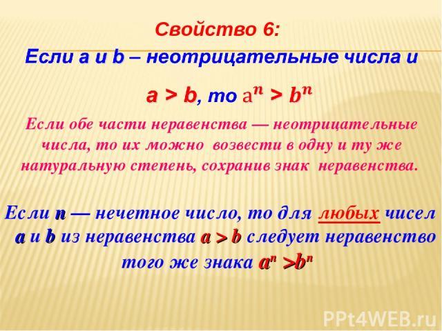 Свойство 6: Если обе части неравенства — неотрицательные числа, то их можно возвести в одну и ту же натуральную степень, сохранив знак неравенства. Если п — нечетное число, то для любых чисел а и b из неравенства а > b следует неравенство того же зн…