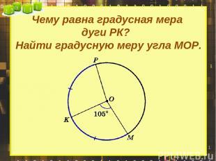 Чему равна градусная мера дуги РК? Найти градусную меру угла МОР.