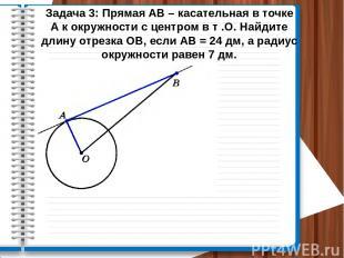 Задача 3: Прямая АВ – касательная в точке А к окружности с центром в т .О. Найди